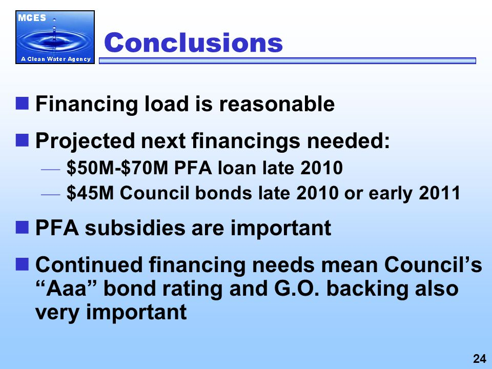 Conclusions Financing load is reasonable Projected next financings needed: — $50M-$70M PFA loan late 2010 — $45M Council bonds late 2010 or early 2011 PFA subsidies are important Continued financing needs mean Council's Aaa bond rating and G.O.
