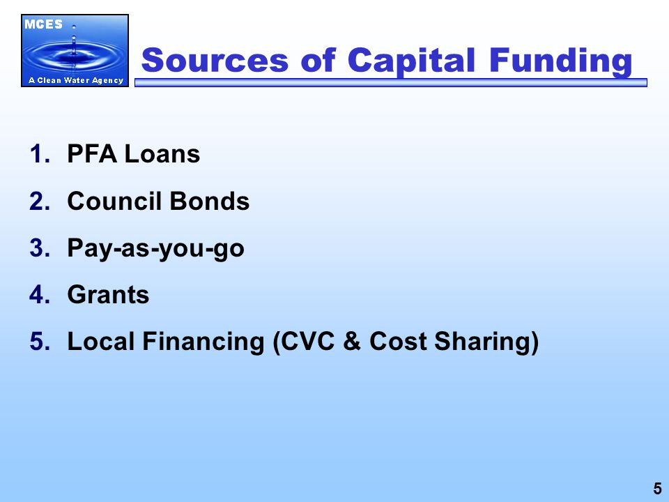 Sources of Capital Funding 1.PFA Loans 2.Council Bonds 3.Pay-as-you-go 4.Grants 5.Local Financing (CVC & Cost Sharing) 5