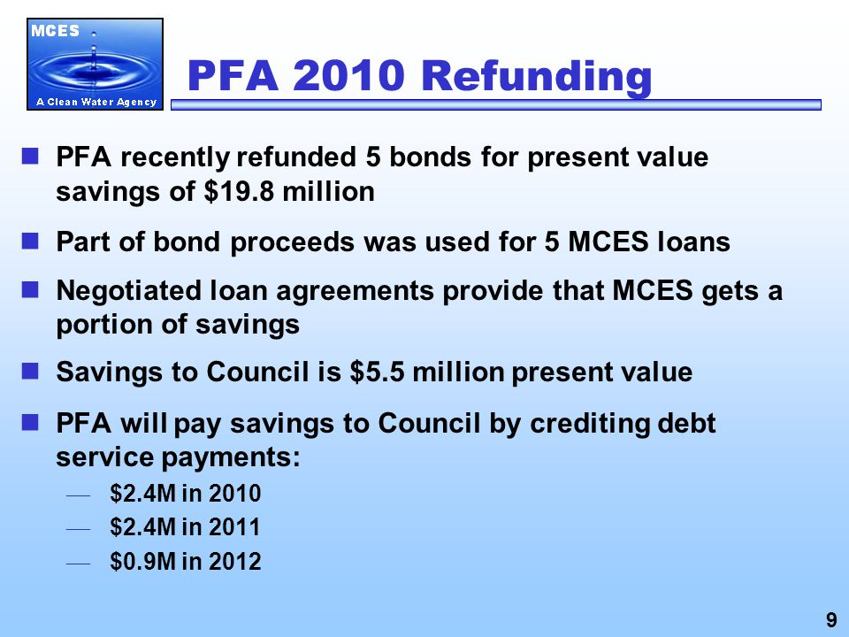 PFA 2010 Refunding PFA recently refunded 5 bonds for present value savings of $19.8 million Part of bond proceeds was used for 5 MCES loans Negotiated loan agreements provide that MCES gets a portion of savings Savings to Council is $5.5 million present value PFA will pay savings to Council by crediting debt service payments: — $2.4M in 2010 — $2.4M in 2011 — $0.9M in 2012 9