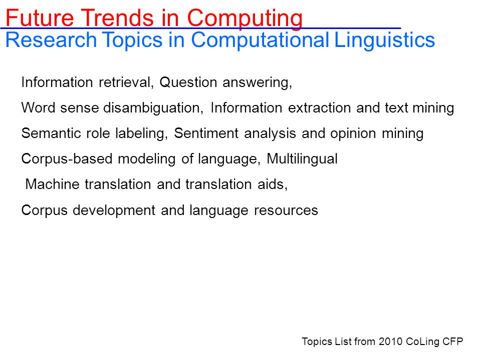 Information retrieval, Question answering, Word sense disambiguation, Information extraction and text mining Semantic role labeling, Sentiment analysis and opinion mining Corpus-based modeling of language, Multilingual Machine translation and translation aids, Corpus development and language resources Future Trends in Computing Research Topics in Computational Linguistics Topics List from 2010 CoLing CFP