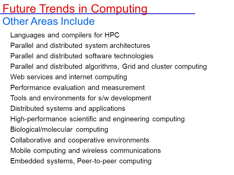 Other Areas Include Languages and compilers for HPC Parallel and distributed system architectures Parallel and distributed software technologies Parallel and distributed algorithms, Grid and cluster computing Web services and internet computing Performance evaluation and measurement Tools and environments for s/w development Distributed systems and applications High-performance scientific and engineering computing Biological/molecular computing Collaborative and cooperative environments Mobile computing and wireless communications Embedded systems, Peer-to-peer computing