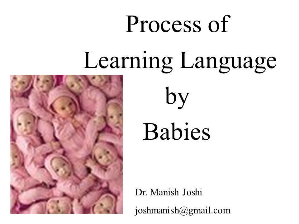 Process of Learning Language by Babies Dr. Manish Joshi joshmanish@gmail.com