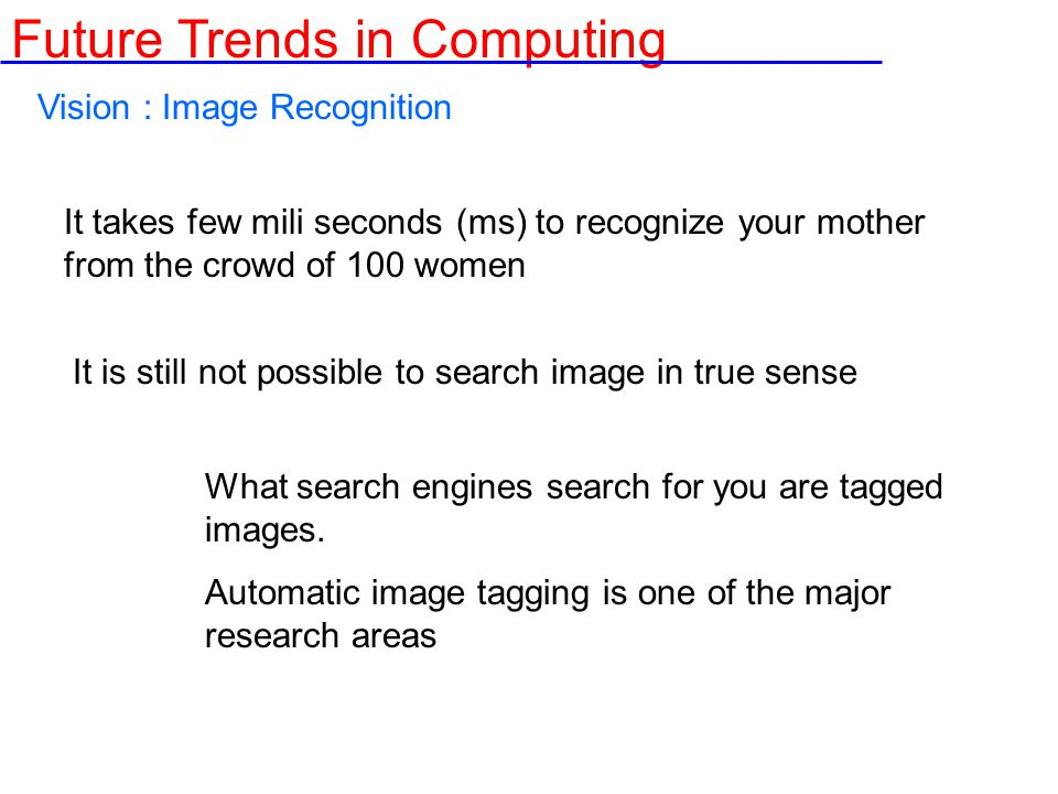 Vision : Image Recognition It takes few mili seconds (ms) to recognize your mother from the crowd of 100 women It is still not possible to search image in true sense What search engines search for you are tagged images.