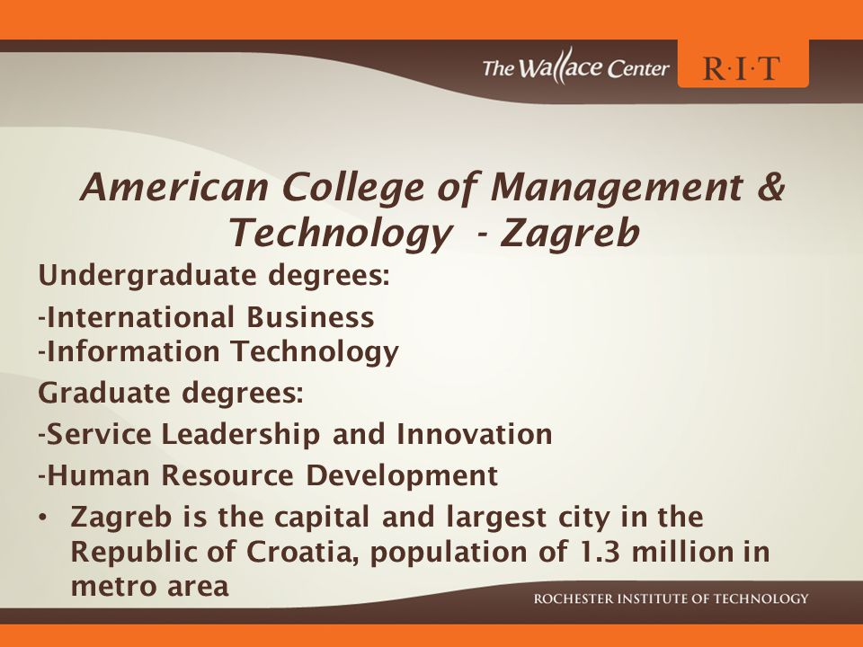 American College of Management & Technology - Zagreb Undergraduate degrees: -International Business -Information Technology Graduate degrees: -Service Leadership and Innovation -Human Resource Development Zagreb is the capital and largest city in the Republic of Croatia, population of 1.3 million in metro area