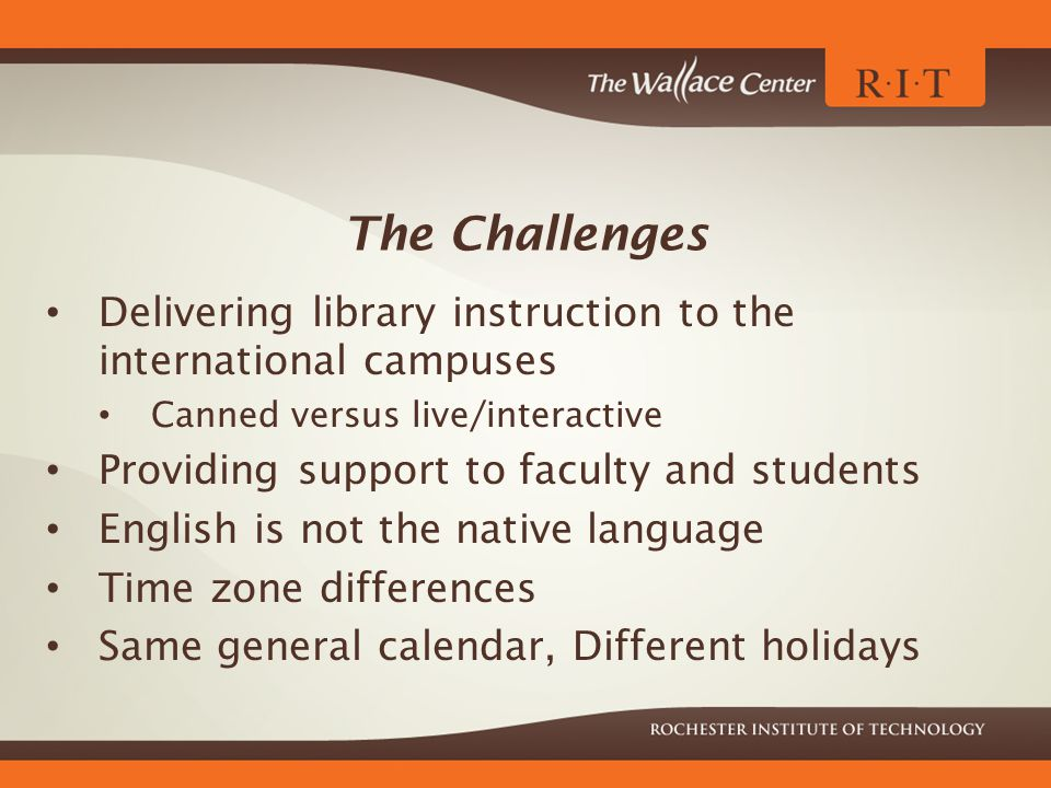 The Challenges Delivering library instruction to the international campuses Canned versus live/interactive Providing support to faculty and students English is not the native language Time zone differences Same general calendar, Different holidays