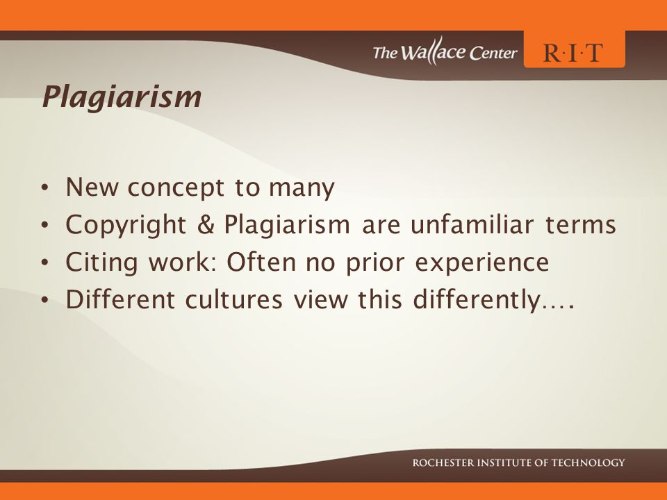 Plagiarism New concept to many Copyright & Plagiarism are unfamiliar terms Citing work: Often no prior experience Different cultures view this differently….