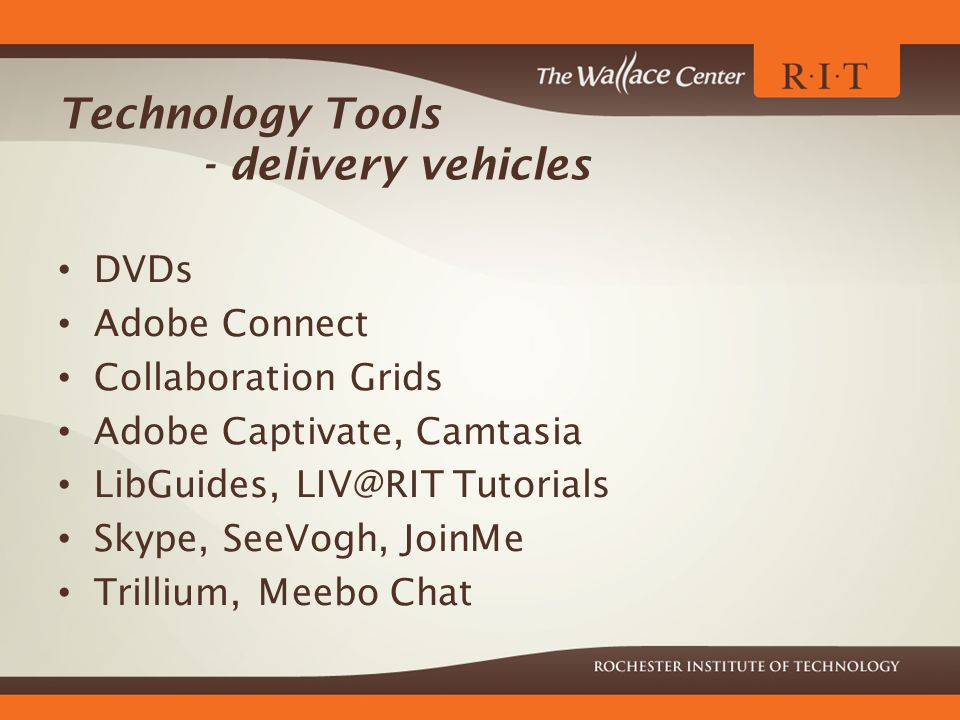 Technology Tools - delivery vehicles DVDs Adobe Connect Collaboration Grids Adobe Captivate, Camtasia LibGuides, LIV@RIT Tutorials Skype, SeeVogh, JoinMe Trillium, Meebo Chat