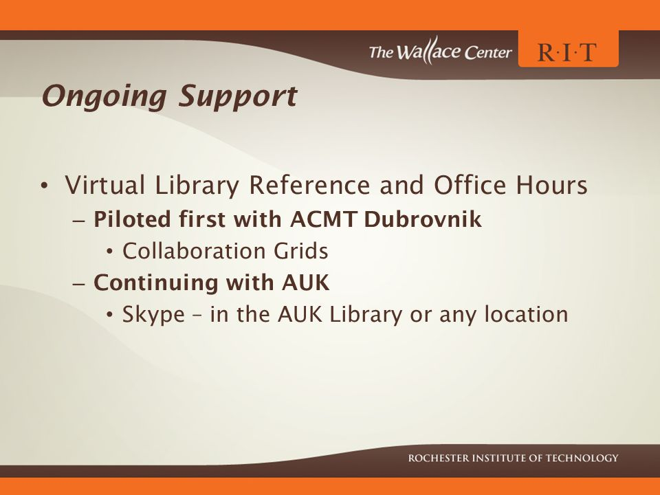 Ongoing Support Virtual Library Reference and Office Hours – Piloted first with ACMT Dubrovnik Collaboration Grids – Continuing with AUK Skype – in the AUK Library or any location