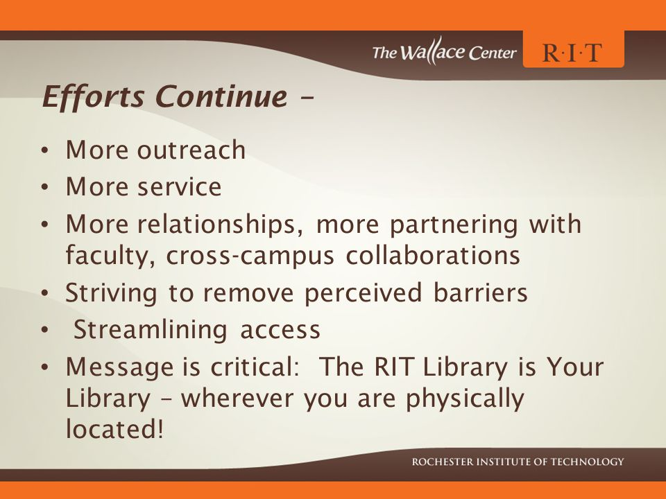 Efforts Continue – More outreach More service More relationships, more partnering with faculty, cross-campus collaborations Striving to remove perceived barriers Streamlining access Message is critical: The RIT Library is Your Library – wherever you are physically located!