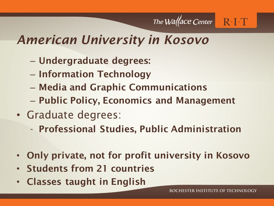 American University in Kosovo – Undergraduate degrees: – Information Technology – Media and Graphic Communications – Public Policy, Economics and Management Graduate degrees: -Professional Studies, Public Administration Only private, not for profit university in Kosovo Students from 21 countries Classes taught in English