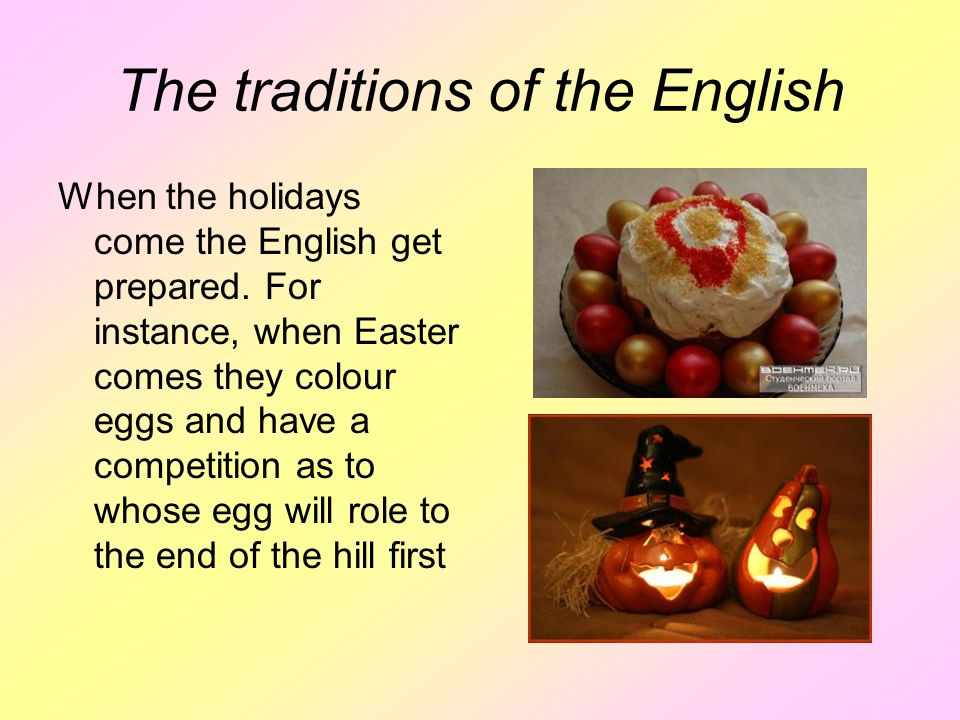 The traditions of the English When the holidays come the English get prepared. For instance, when Easter comes they colour eggs and have a competition