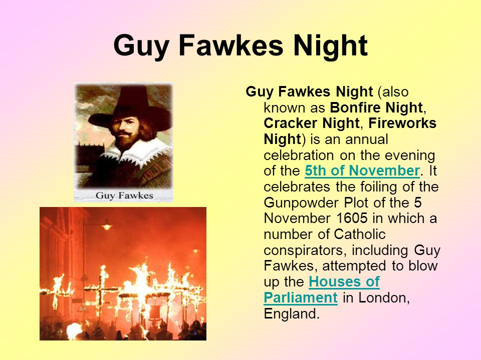 Guy Fawkes Night Guy Fawkes Night (also known as Bonfire Night, Cracker Night, Fireworks Night) is an annual celebration on the evening of the 5th of