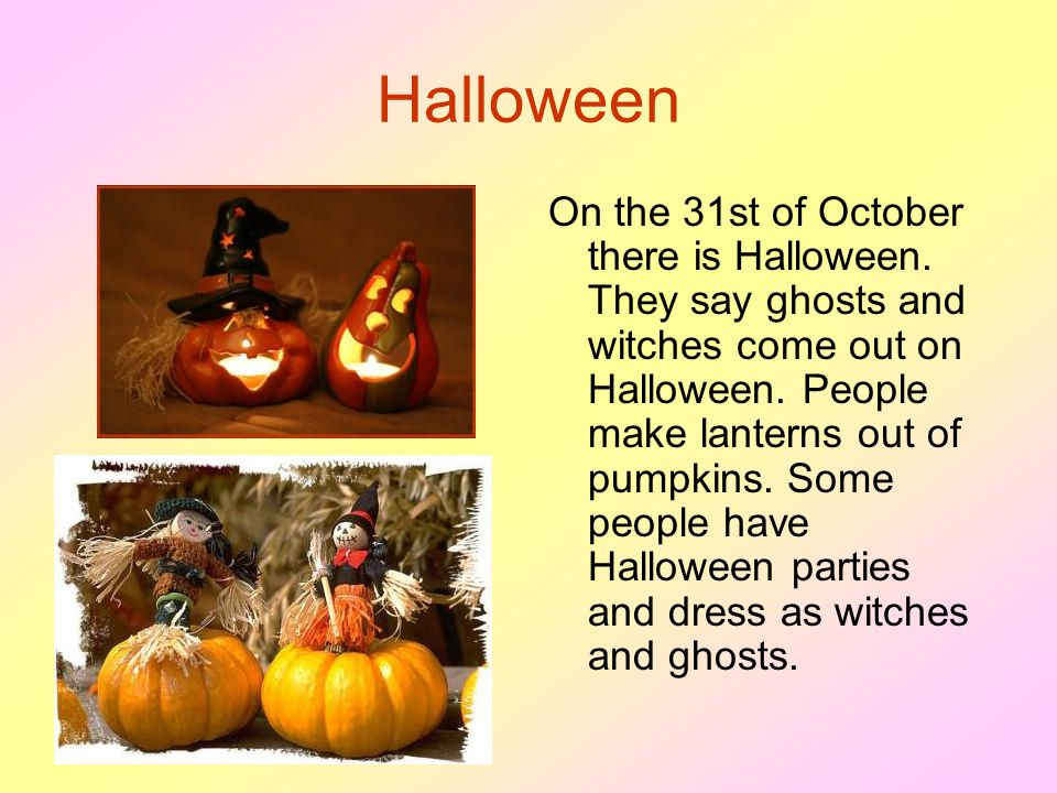 Halloween On the 31st of October there is Halloween. They say ghosts and witches come out on Halloween. People make lanterns out of pumpkins. Some peo