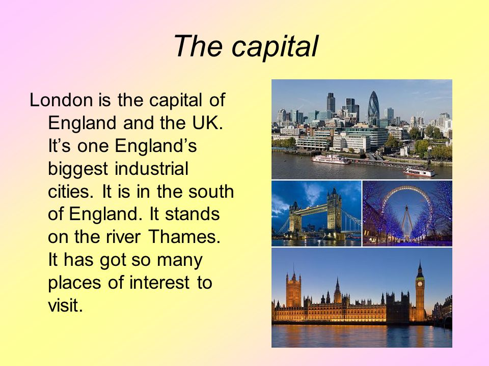 The capital London is the capital of England and the UK. It's one England's biggest industrial cities. It is in the south of England. It stands on the