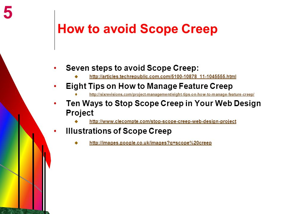 5 How to avoid Scope Creep Seven steps to avoid Scope Creep:  http://articles.techrepublic.com.com/5100-10878_11-1045555.html http://articles.techrepublic.com.com/5100-10878_11-1045555.html Eight Tips on How to Manage Feature Creep  http://sixrevisions.com/project-management/eight-tips-on-how-to-manage-feature-creep/ http://sixrevisions.com/project-management/eight-tips-on-how-to-manage-feature-creep/ Ten Ways to Stop Scope Creep in Your Web Design Project  http://www.clecompte.com/stop-scope-creep-web-design-project http://www.clecompte.com/stop-scope-creep-web-design-project Illustrations of Scope Creep  http://images.google.co.uk/images q=scope%20creep http://images.google.co.uk/images q=scope%20creep