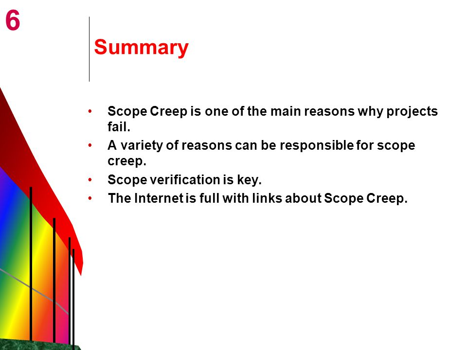 6 Summary Scope Creep is one of the main reasons why projects fail.