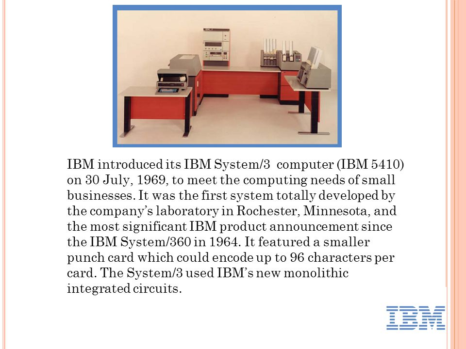 IBM introduced its IBM System/3 computer (IBM 5410) on 30 July, 1969, to meet the computing needs of small businesses.