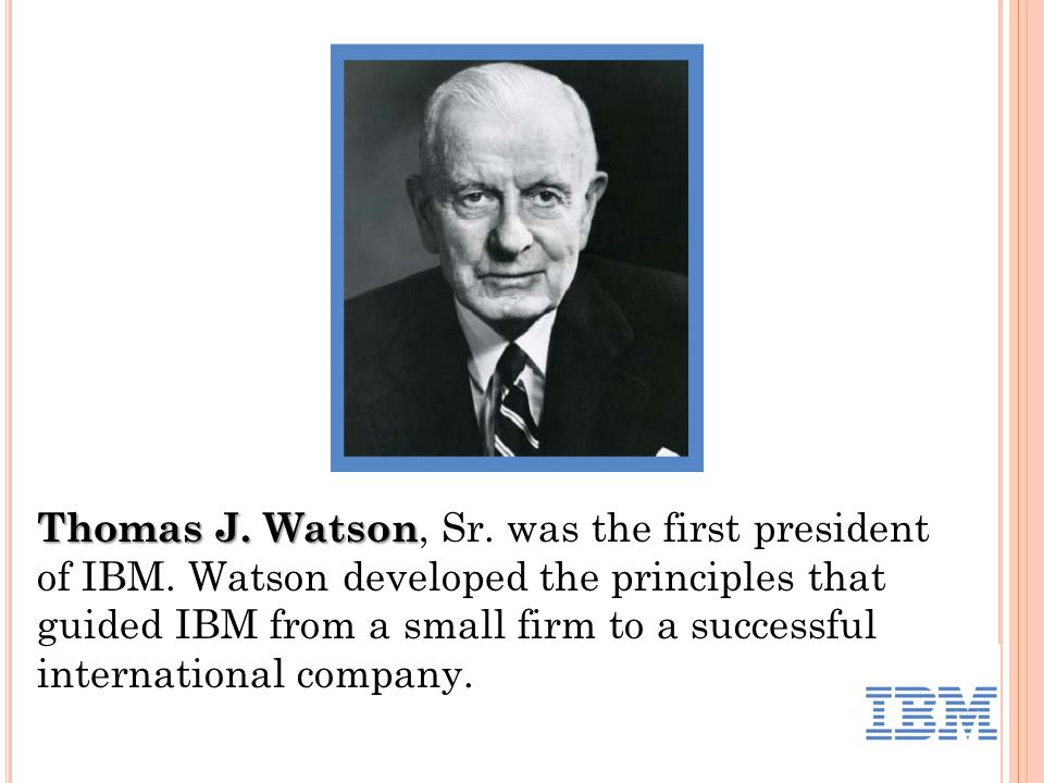 Thomas J. Watson Thomas J. Watson, Sr. was the first president of IBM.