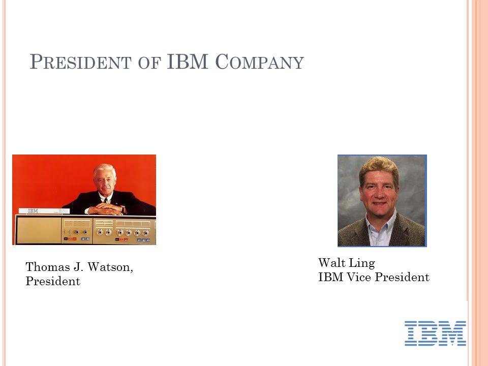 P RESIDENT OF IBM C OMPANY Thomas J. Watson, President Walt Ling IBM Vice President