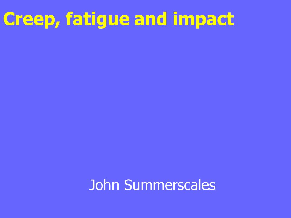 Creep, fatigue and impact John Summerscales