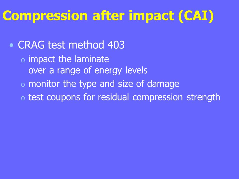 Compression after impact (CAI) CRAG test method 403 o impact the laminate over a range of energy levels o monitor the type and size of damage o test coupons for residual compression strength