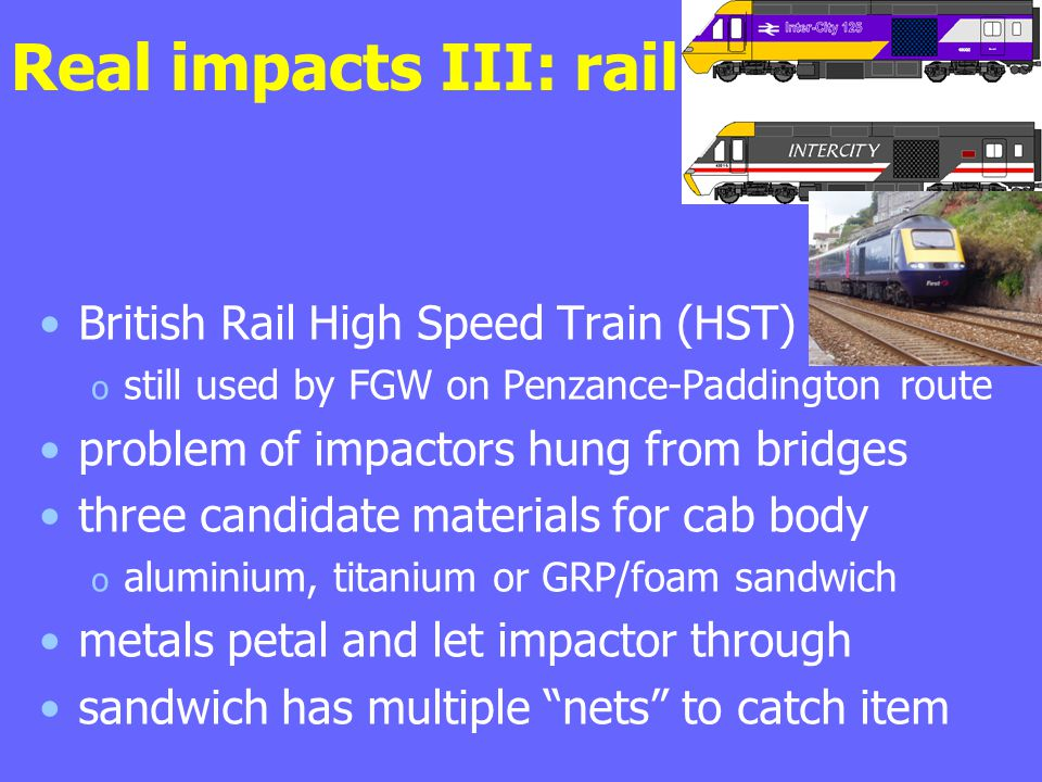 Real impacts III: rail British Rail High Speed Train (HST) o still used by FGW on Penzance-Paddington route problem of impactors hung from bridges three candidate materials for cab body o aluminium, titanium or GRP/foam sandwich metals petal and let impactor through sandwich has multiple nets to catch item