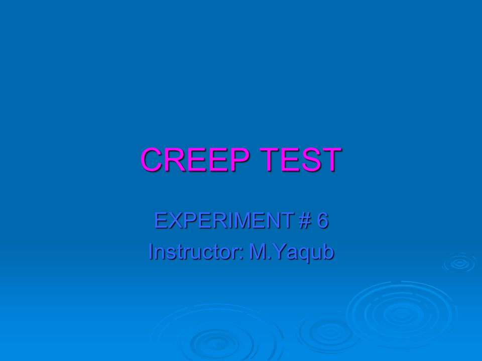 CREEP TEST EXPERIMENT # 6 Instructor: M.Yaqub