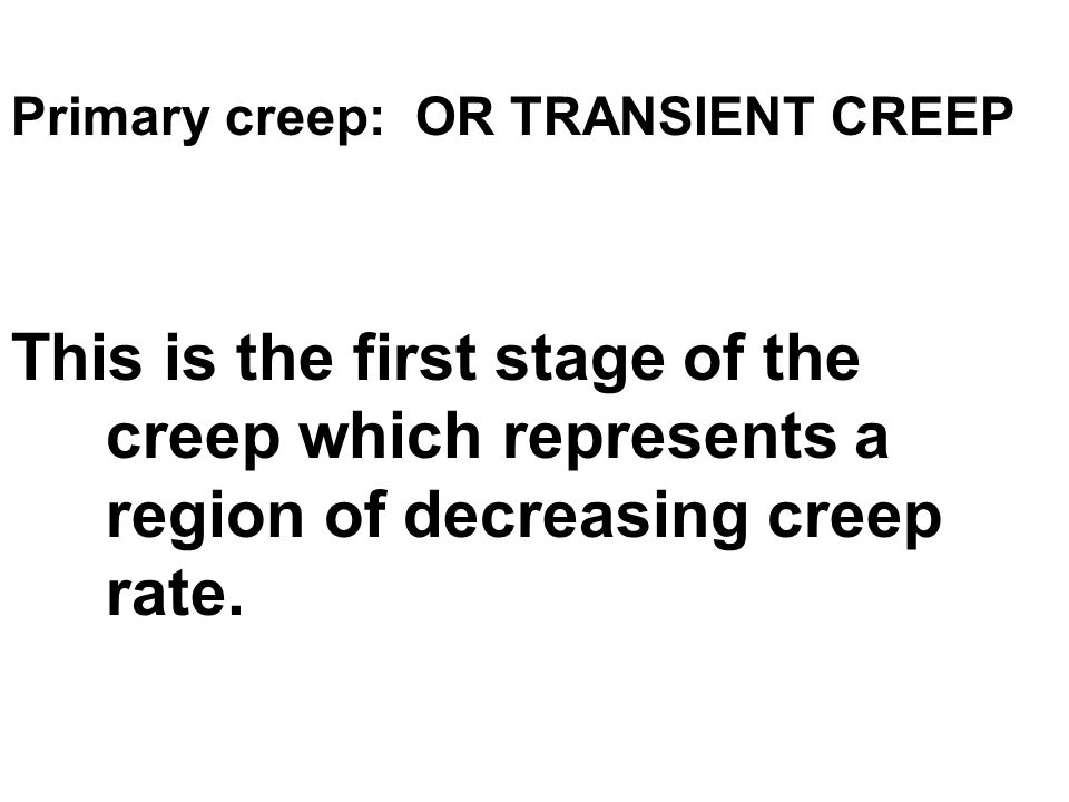 Primary creep: OR TRANSIENT CREEP This is the first stage of the creep which represents a region of decreasing creep rate.