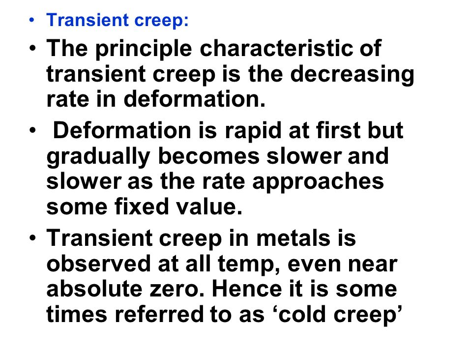 Transient creep: The principle characteristic of transient creep is the decreasing rate in deformation. Deformation is rapid at first but gradually be