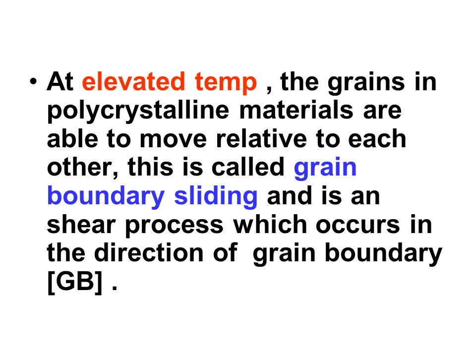 At elevated temp, the grains in polycrystalline materials are able to move relative to each other, this is called grain boundary sliding and is an she