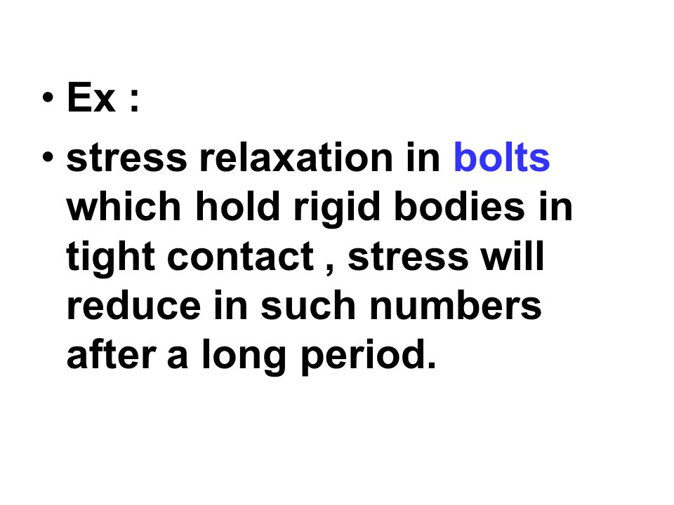 Ex : stress relaxation in bolts which hold rigid bodies in tight contact, stress will reduce in such numbers after a long period.