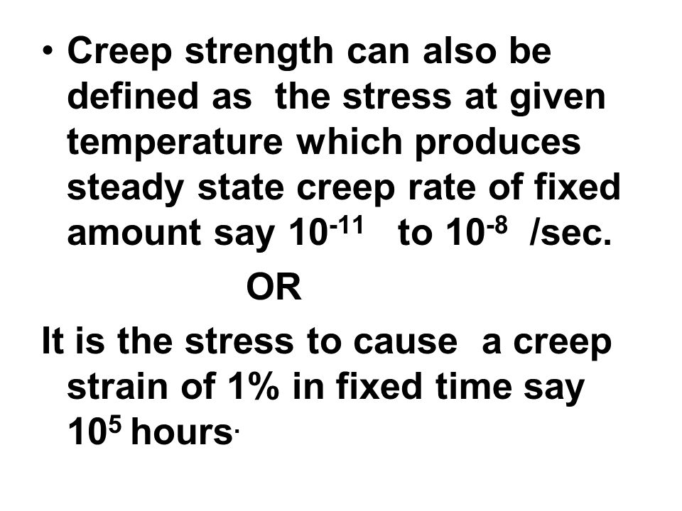 Creep strength can also be defined as the stress at given temperature which produces steady state creep rate of fixed amount say 10 -11 to 10 -8 /sec.