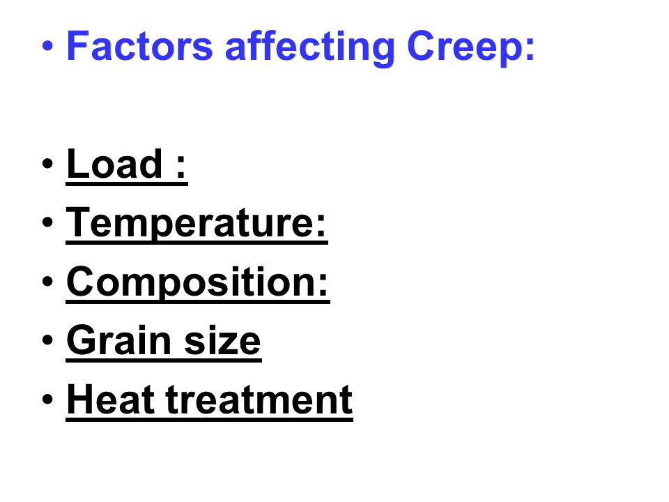 Factors affecting Creep: Load : Temperature: Composition: Grain size Heat treatment