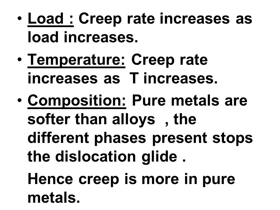 Load : Creep rate increases as load increases. Temperature: Creep rate increases as T increases. Composition: Pure metals are softer than alloys, the
