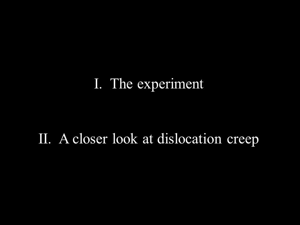 I. The experiment II. A closer look at dislocation creep