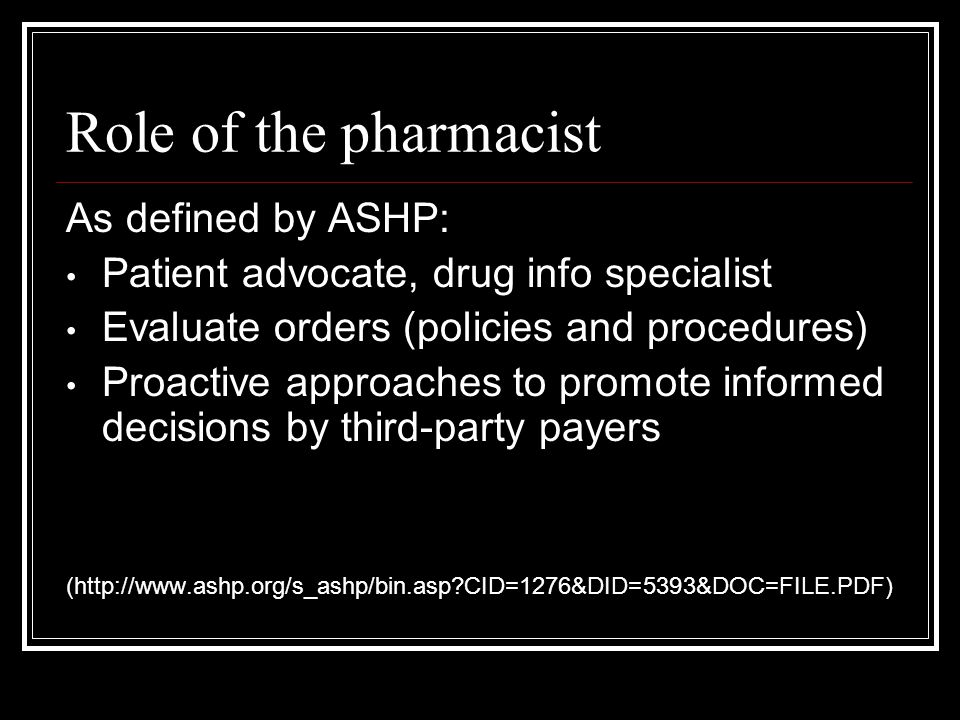 Role of the pharmacist As defined by ASHP: Patient advocate, drug info specialist Evaluate orders (policies and procedures) Proactive approaches to promote informed decisions by third-party payers (http://www.ashp.org/s_ashp/bin.asp CID=1276&DID=5393&DOC=FILE.PDF)