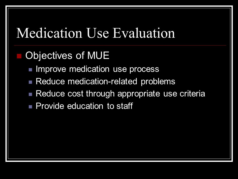 Medication Use Evaluation Objectives of MUE Improve medication use process Reduce medication-related problems Reduce cost through appropriate use criteria Provide education to staff
