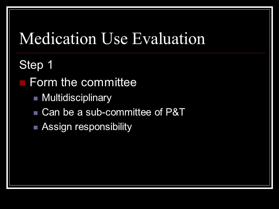 Medication Use Evaluation Step 1 Form the committee Multidisciplinary Can be a sub-committee of P&T Assign responsibility