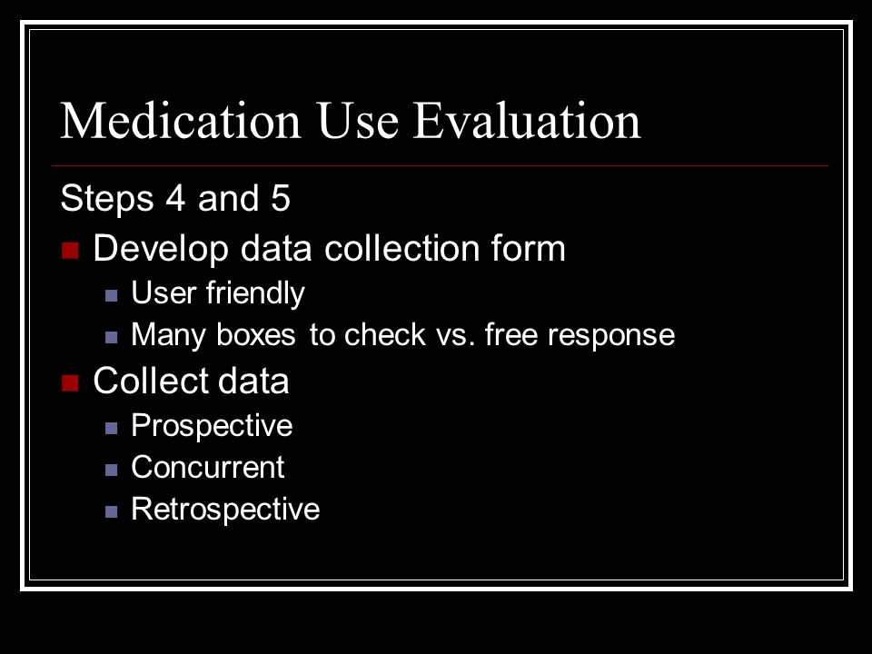 Medication Use Evaluation Steps 4 and 5 Develop data collection form User friendly Many boxes to check vs.