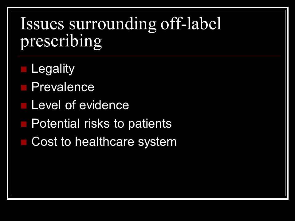 Issues surrounding off-label prescribing Legality Prevalence Level of evidence Potential risks to patients Cost to healthcare system