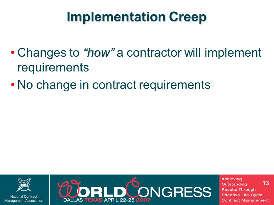12 50 Hour Rule50 Hour Rule  Verbal agreement to perform change activity Analysis:= Analysis: Constructive Change = performing work without adequate compensation Trade StudiesTrade Studies  Request to continue work with expired authority Analysis:= Analysis: Constructive Change = performing work without proper authority Analysis of recent examples presented earlier Scope Creep Performing work without equitable adjustment to the contract