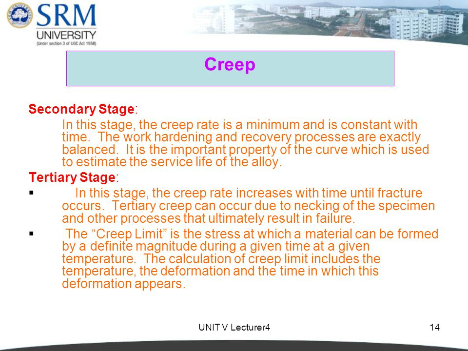 UNIT V Lecturer414 Creep Secondary Stage: In this stage, the creep rate is a minimum and is constant with time. The work hardening and recovery proces