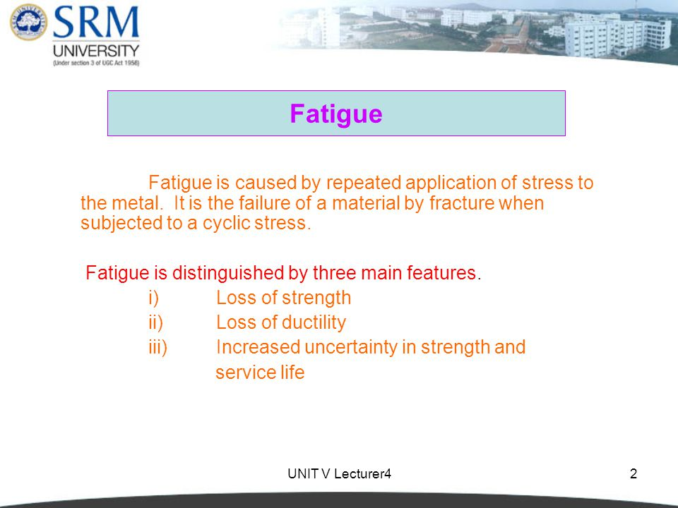 UNIT V Lecturer43 Fatigue Fatigue is an important form of behaviour in all materials including metals, plastics, rubber and concrete.