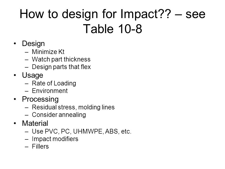 How to design for Impact?? – see Table 10-8 Design –Minimize Kt –Watch part thickness –Design parts that flex Usage –Rate of Loading –Environment Proc