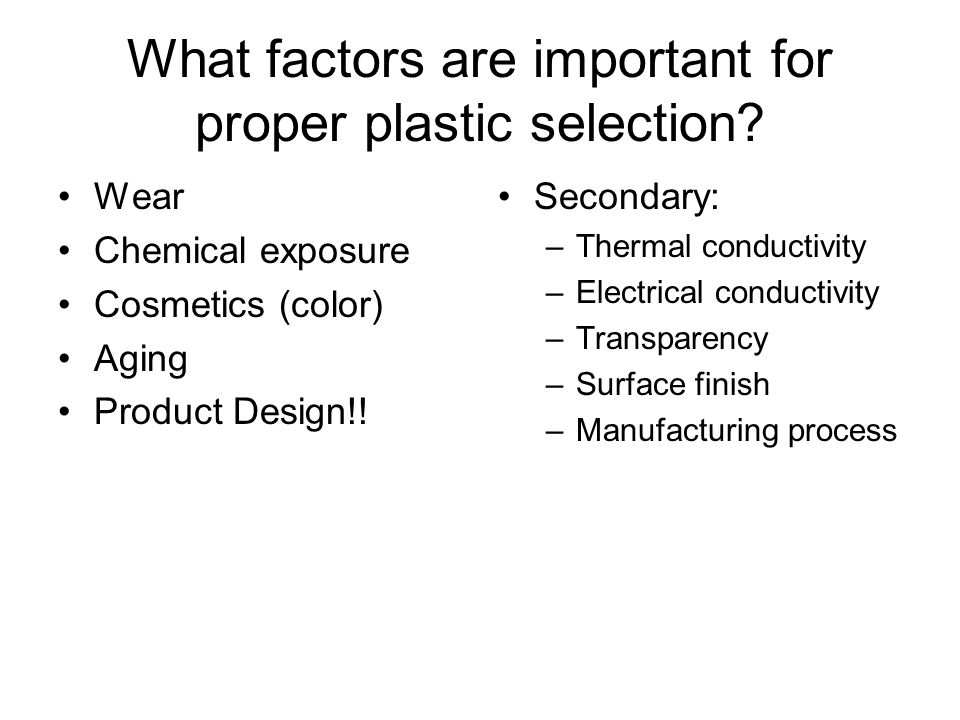 What factors are important for proper plastic selection? Wear Chemical exposure Cosmetics (color) Aging Product Design!! Secondary: –Thermal conductiv