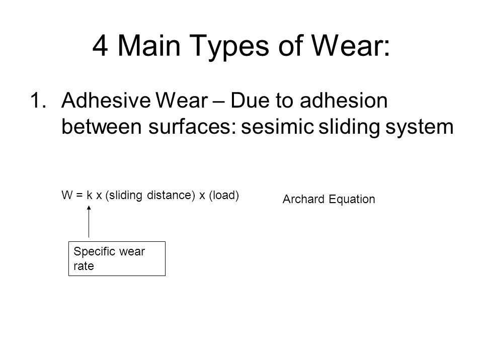 4 Main Types of Wear: 1.Adhesive Wear – Due to adhesion between surfaces: sesimic sliding system W = k x (sliding distance) x (load) Specific wear rat