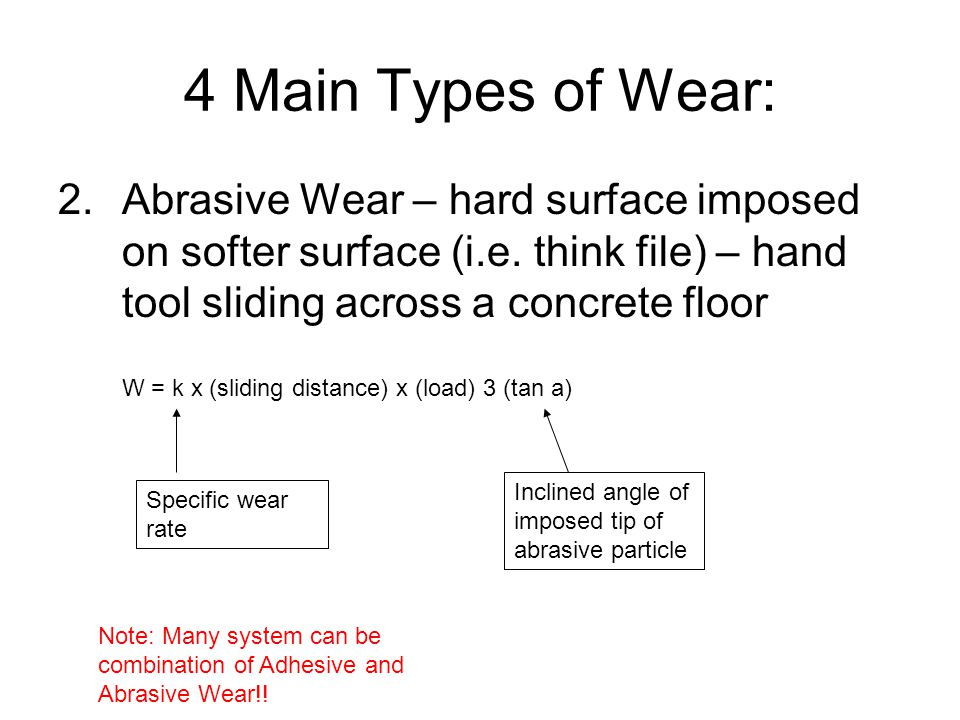 4 Main Types of Wear: 2.Abrasive Wear – hard surface imposed on softer surface (i.e. think file) – hand tool sliding across a concrete floor W = k x (