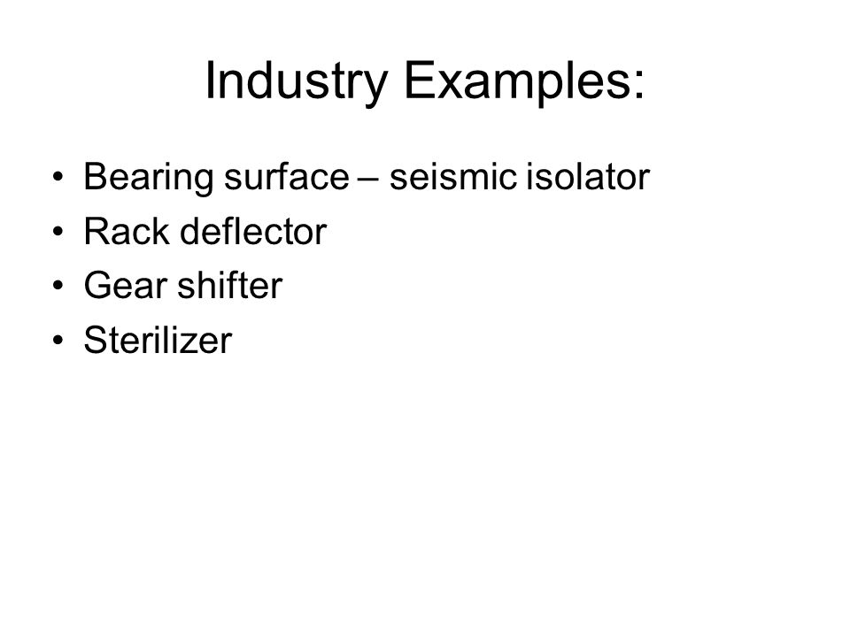 Industry Examples: Bearing surface – seismic isolator Rack deflector Gear shifter Sterilizer