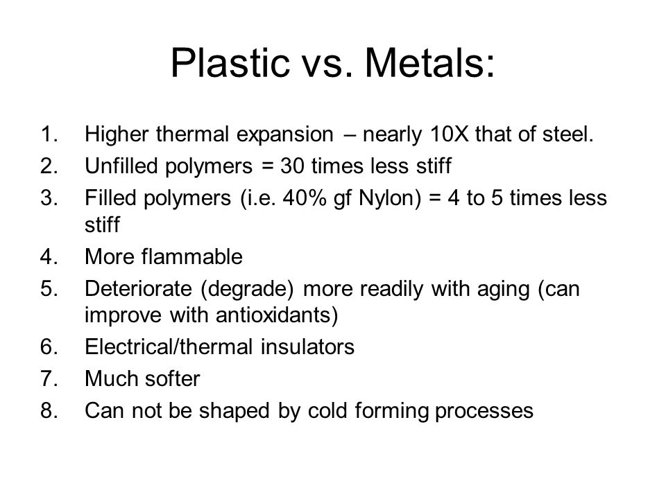 Plastic vs. Metals: 1.Higher thermal expansion – nearly 10X that of steel. 2.Unfilled polymers = 30 times less stiff 3.Filled polymers (i.e. 40% gf Ny