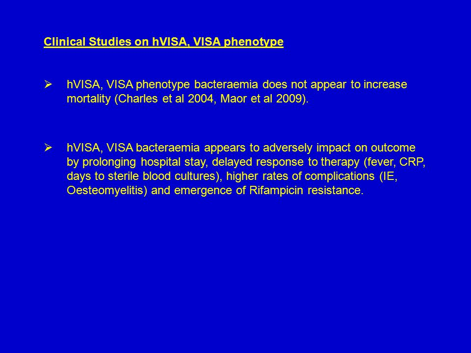 Clinical Studies on hVISA, VISA phenotype  hVISA, VISA phenotype bacteraemia does not appear to increase mortality (Charles et al 2004, Maor et al 2009).